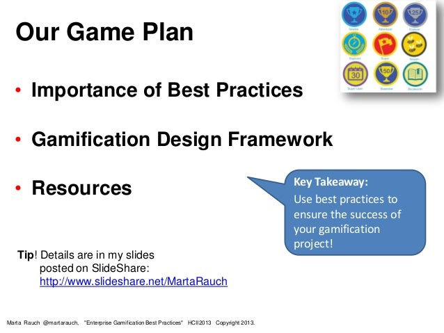 • Importance of Best Practices • Gamification Design Framework • Resources Tip! Details are in my slides posted on SlideSh...