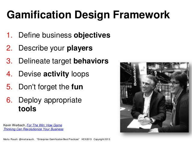 Gamification Design Framework Kevin Werbach, For The Win: How Game Thinking Can Revolutionize Your Business 1. Define busi...