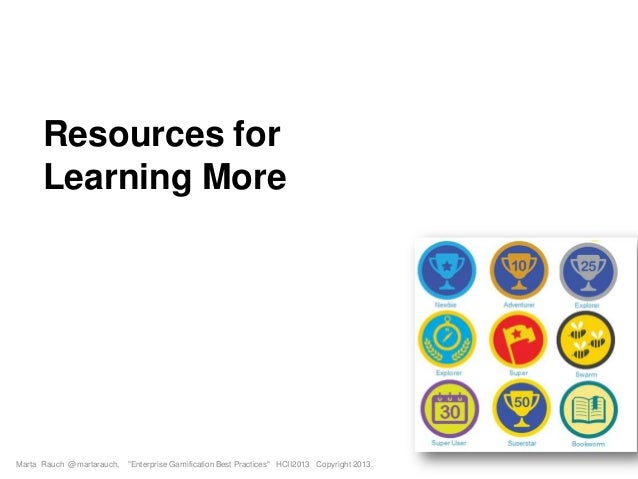 """Resources for Learning More Marta Rauch @martarauch, """"Enterprise Gamification Best Practices"""" HCII2013 Copyright 2013."""