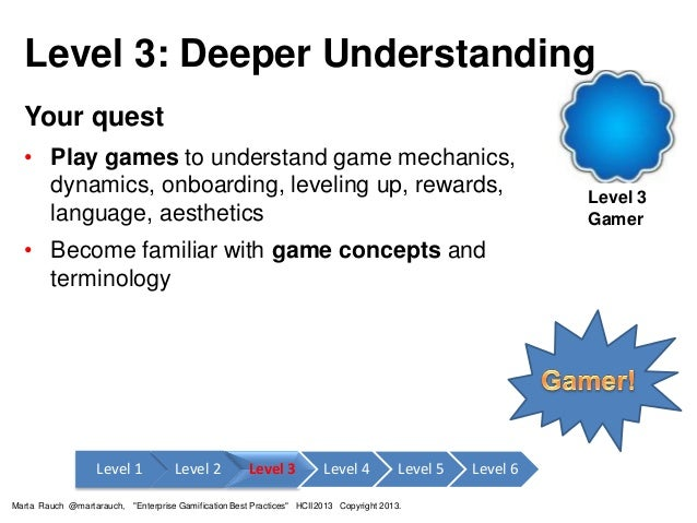 Level 3: Deeper Understanding Level 3 Gamer Your quest • Play games to understand game mechanics, dynamics, onboarding, le...