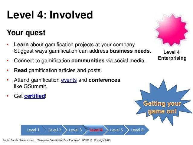 Level 4: Involved Your quest • Learn about gamification projects at your company. Suggest ways gamification can address bu...