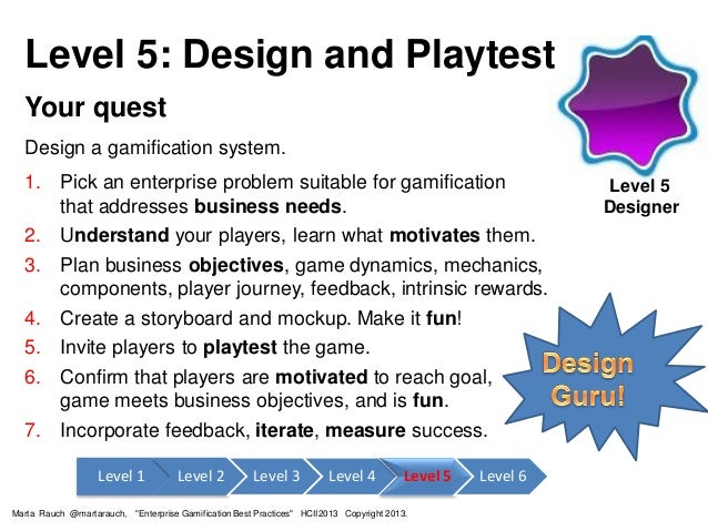 Level 5: Design and Playtest Your quest Design a gamification system. 1. Pick an enterprise problem suitable for gamificat...