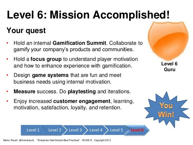 Level 6: Mission Accomplished! Your quest • Hold an internal Gamification Summit. Collaborate to gamify your company's pro...