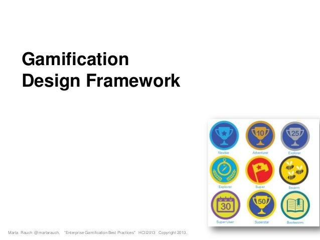 "Gamification Design Framework Marta Rauch @martarauch, ""Enterprise Gamification Best Practices"" HCII2013 Copyright 2013."