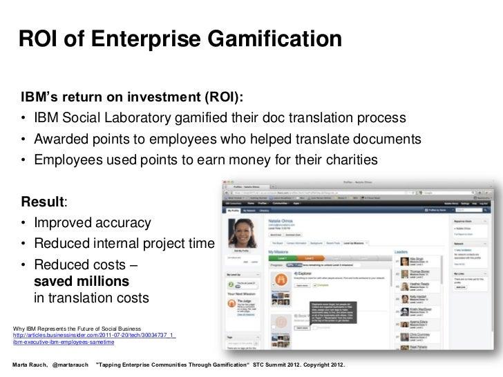 ROI of Enterprise Gamification  IBM's return on investment (ROI):  • IBM Social Laboratory gamified their doc translation ...