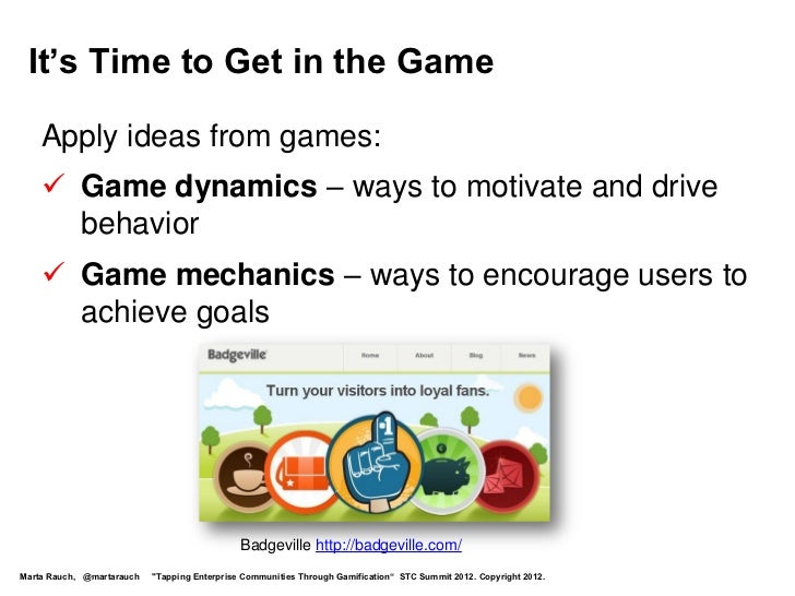It's Time to Get in the Game    Apply ideas from games:     Game dynamics – ways to motivate and drive      behavior    ...