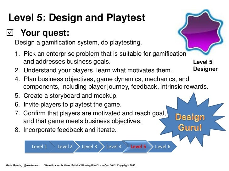 Level 5: Design and Playtest Your quest:      Design a gamification system, do playtesting.      1. Pick an enterprise pr...