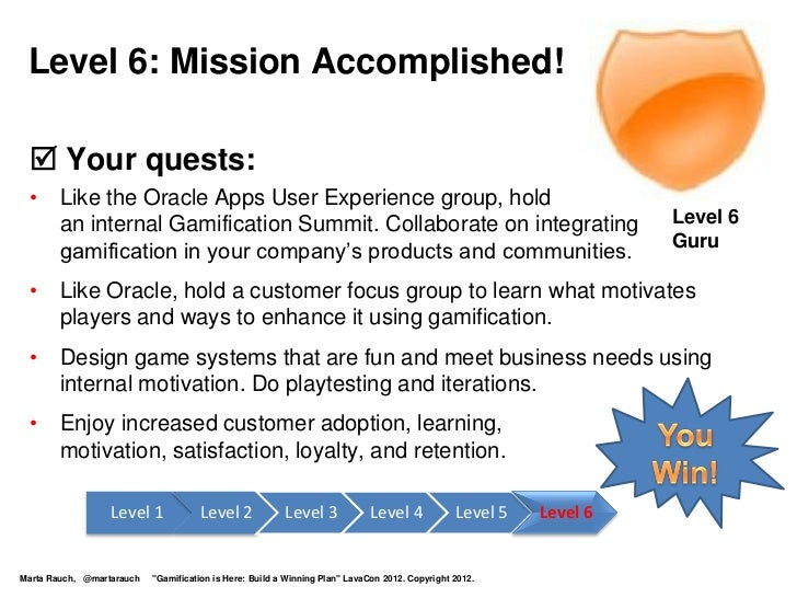 Level 6: Mission Accomplished!  Your quests: • Like the Oracle Apps User Experience group, hold   an internal Gamificatio...