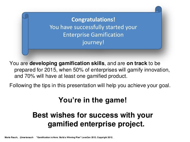 You are developing gamification skills, and are on track to be    prepared for 2015, when 50% of enterprises will gamify i...