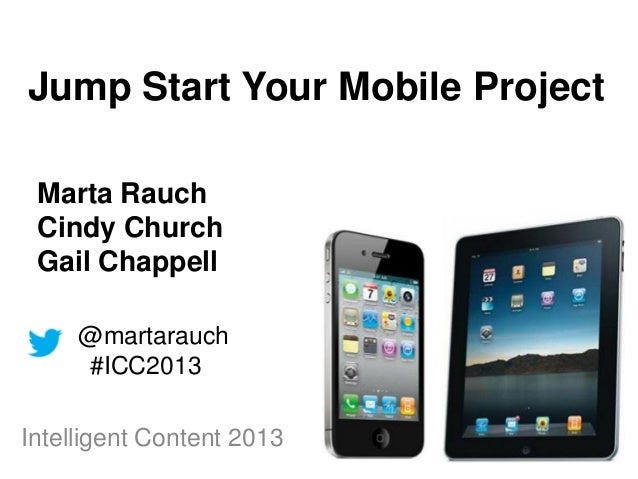 Jump Start Your Mobile Project Marta Rauch Cindy Church Gail Chappell     @martarauch     #ICC2013Intelligent Content 2013