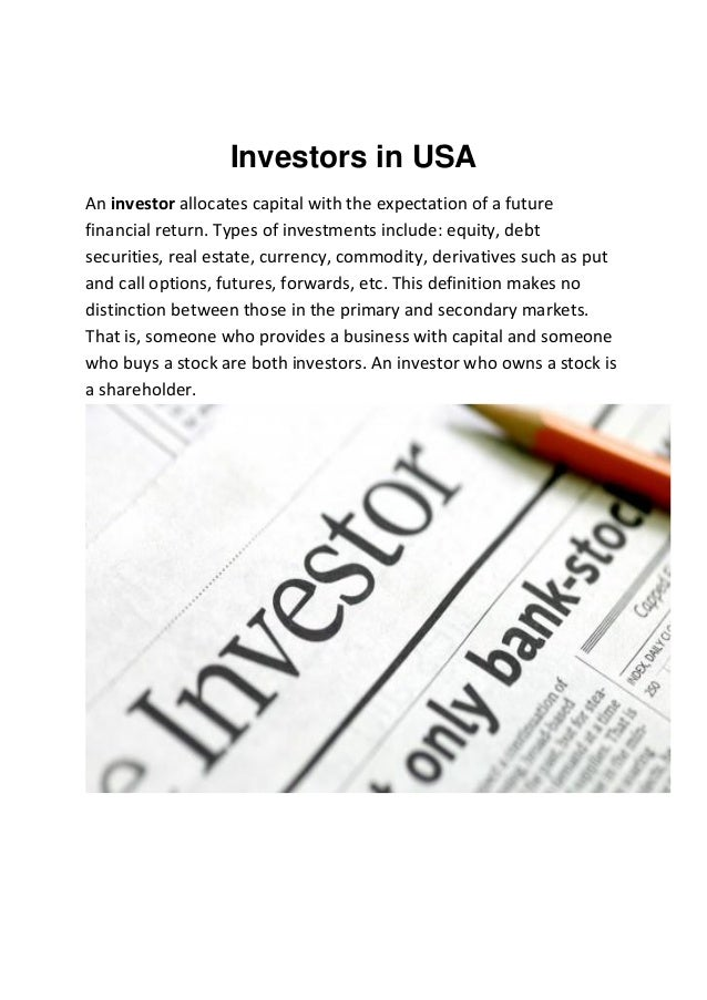 Investors in USA An investor allocates capital with the expectation of a future financial return. Types of investments inc...