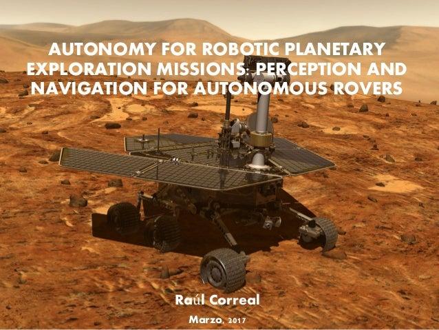 AUTONOMY FOR ROBOTIC PLANETARY EXPLORATION MISSIONS: PERCEPTION AND NAVIGATION FOR AUTONOMOUS ROVERS Raúl Correal Marzo, 2...