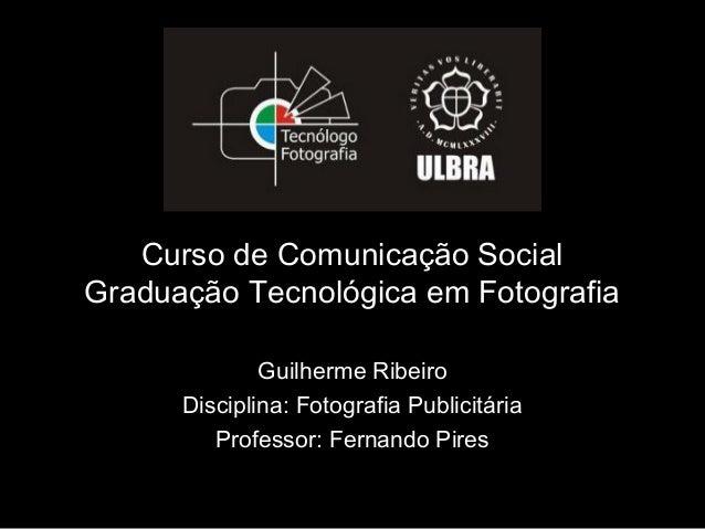 Curso de Comunicação SocialGraduação Tecnológica em Fotografia              Guilherme Ribeiro      Disciplina: Fotografia ...