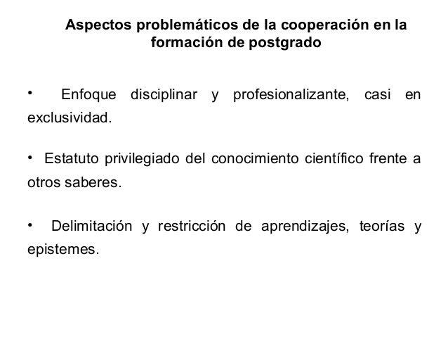 Aspectos problemáticos de la cooperación en la formación de postgrado •  Enfoque disciplinar y profesionalizante, casi en ...