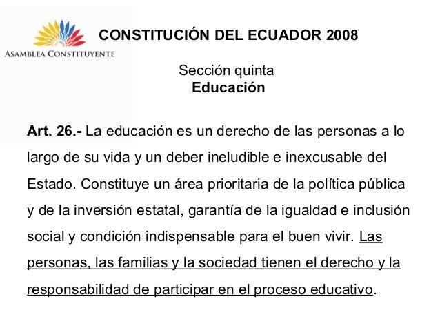 CONSTITUCIÓN DEL ECUADOR 2008 Sección quinta Educación Art. 26.- La educación es un derecho de las personas a lo largo de ...