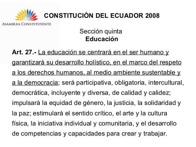CONSTITUCIÓN DEL ECUADOR 2008 Sección quinta Educación Art. 27.- La educación se centrará en el ser humano y garantizará s...