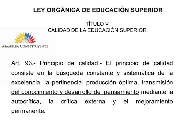 LEY ORGÁNICA DE EDUCACIÓN SUPERIOR TÍTULO V CALIDAD DE LA EDUCACIÓN SUPERIOR  Art. 93.- Principio de calidad.- El principi...