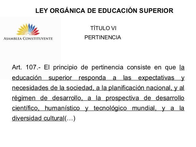 LEY ORGÁNICA DE EDUCACIÓN SUPERIOR TÍTULO VI PERTINENCIA  Art. 107.- El principio de pertinencia consiste en que la educac...