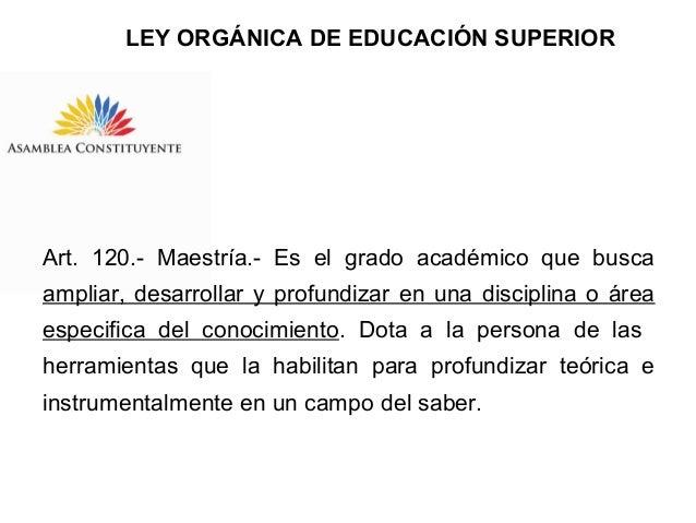 LEY ORGÁNICA DE EDUCACIÓN SUPERIOR  Art. 120.- Maestría.- Es el grado académico que busca ampliar, desarrollar y profundiz...