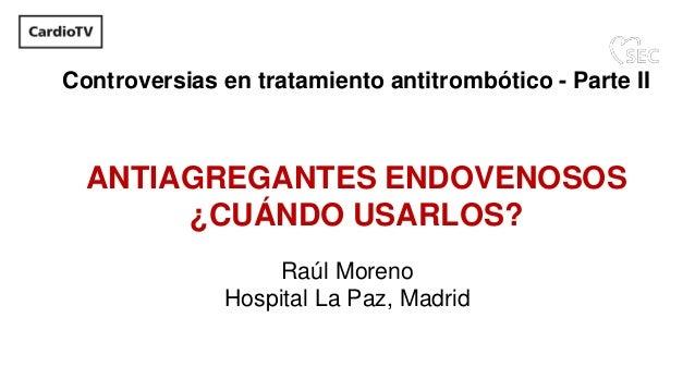 ANTIAGREGANTES ENDOVENOSOS ¿CUÁNDO USARLOS? Raúl Moreno Hospital La Paz, Madrid Controversias en tratamiento antitrombótic...