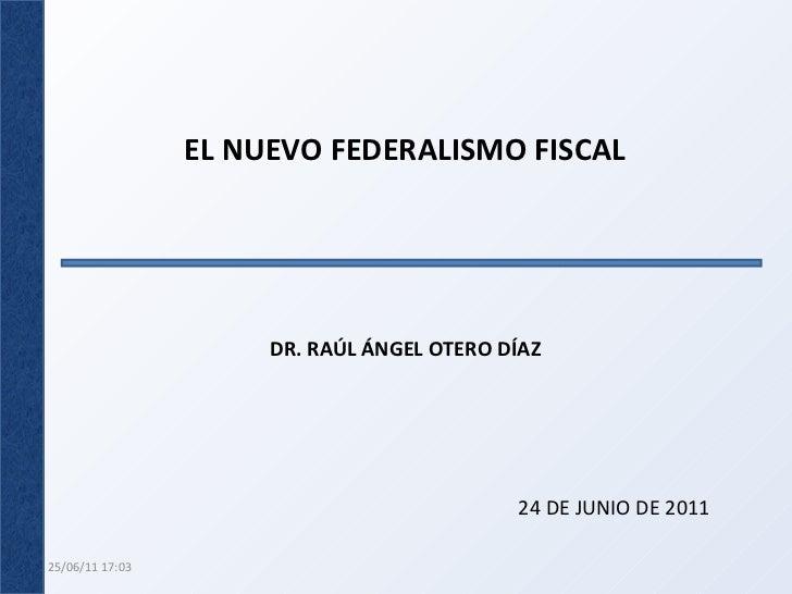 EL NUEVO FEDERALISMO FISCAL DR. RAÚL ÁNGEL OTERO DÍAZ 24 DE JUNIO DE 2011 25/06/11   17:02
