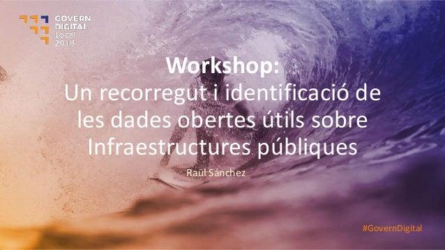 Workshop: Un recorregut i identificació de les dades obertes útils sobre Infraestructures públiques Raül Sánchez #GovernDi...