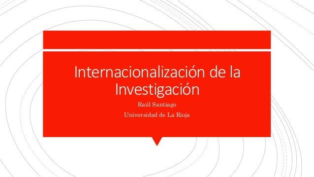Internacionalizaci�n de la Investigaci�n Ra�l Santiago Universidad de La Rioja