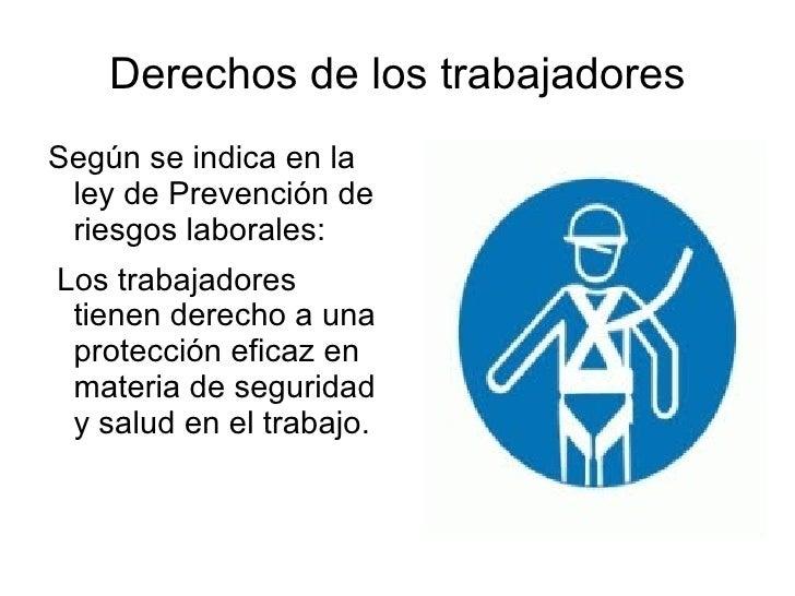Derechos de los trabajadores <ul><li>Según se indica en la ley de Prevención de riesgos laborales: