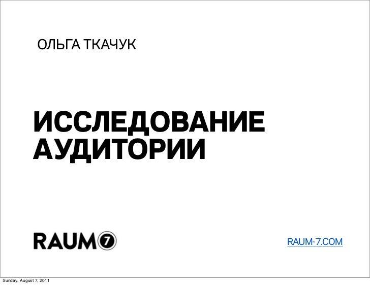 ОЛЬГА ТКАЧУК              ИССЛЕДОВАНИЕ              АУДИТОРИИ                               RAUM-7.COMSunday, August 7, 2011