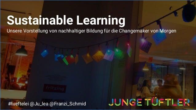 Sustainable Learning Unsere Vorstellung von nachhaltiger Bildung für die Changemaker von Morgen #tueftelei @Ju_lea @Franzi...