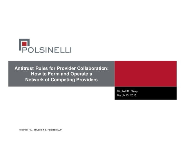 Polsinelli PC. In California, Polsinelli LLP Antitrust Rules for Provider Collaboration: How to Form and Operate a Network...