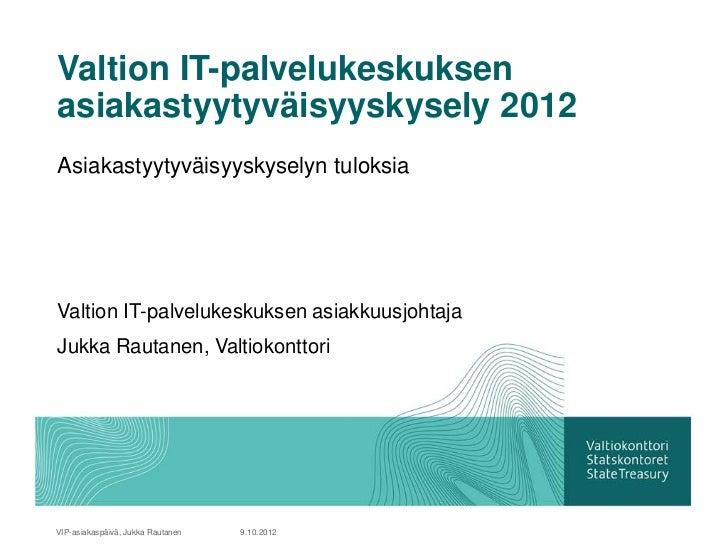 Valtion IT-palvelukeskuksenasiakastyytyväisyyskysely 2012Asiakastyytyväisyyskyselyn tuloksiaValtion IT-palvelukeskuksen as...