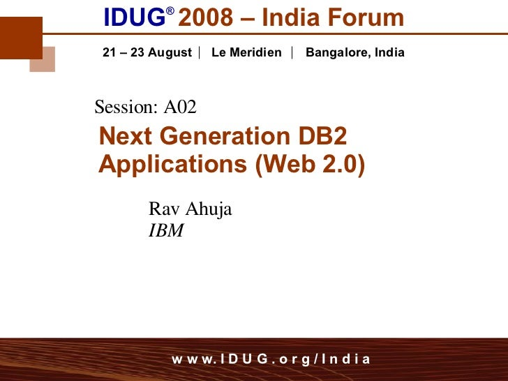 IDUG ®   2008 – India Forum 21 – 23 August   Le Meridien   Bangalore,   India Rav Ahuja IBM Session: A02 Next Generation D...