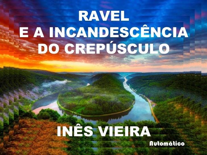 Automático RAVEL E A INCANDESCÊNCIA  DO CREPÚSCULO INÊS VIEIRA