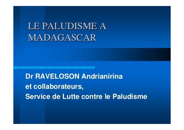 LE PALUDISME AMADAGASCARDr RAVELOSON Andrianirinaet collaborateurs,Service de Lutte contre le Paludisme