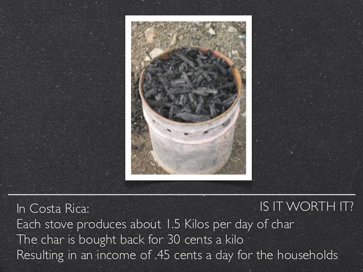 In Costa Rica:                                 IS IT WORTH IT?Each stove produces about 1.5 Kilos per day of charThe char ...