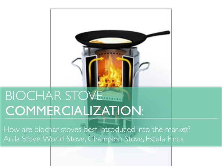 BIOCHAR STOVECOMMERCIALIZATION:How are biochar stoves best introduced into the market?Anila Stove, World Stove, Champion S...