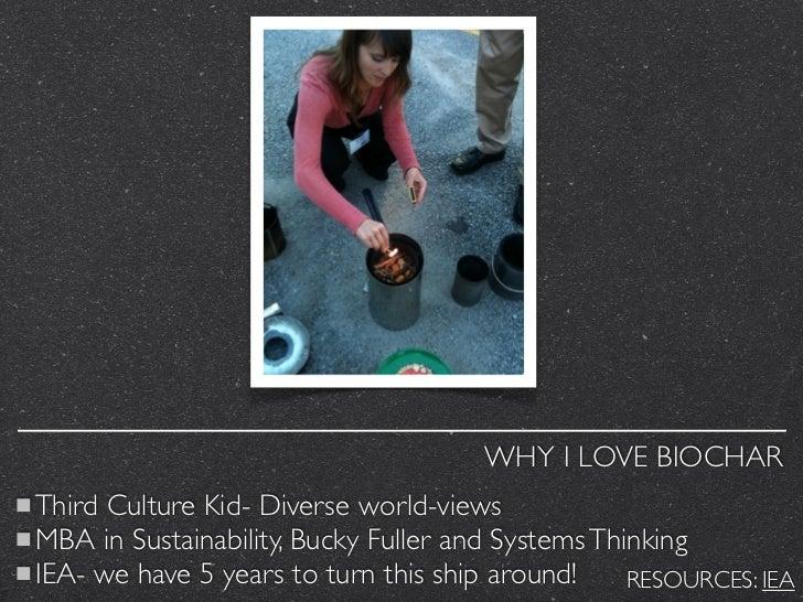 WHY I LOVE BIOCHARThird Culture Kid- Diverse world-viewsMBA in Sustainability, Bucky Fuller and Systems ThinkingIEA- we ha...
