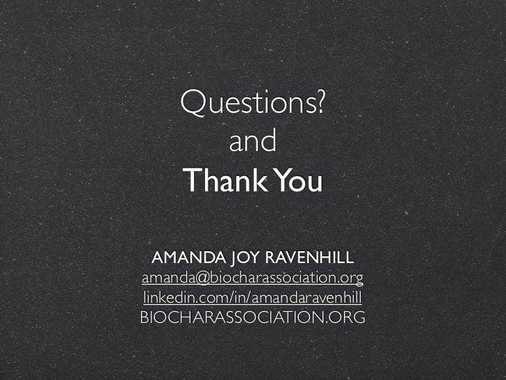 Questions?        and     Thank You  AMANDA JOY RAVENHILLamanda@biocharassociation.orglinkedin.com/in/amandaravenhillBIOCH...