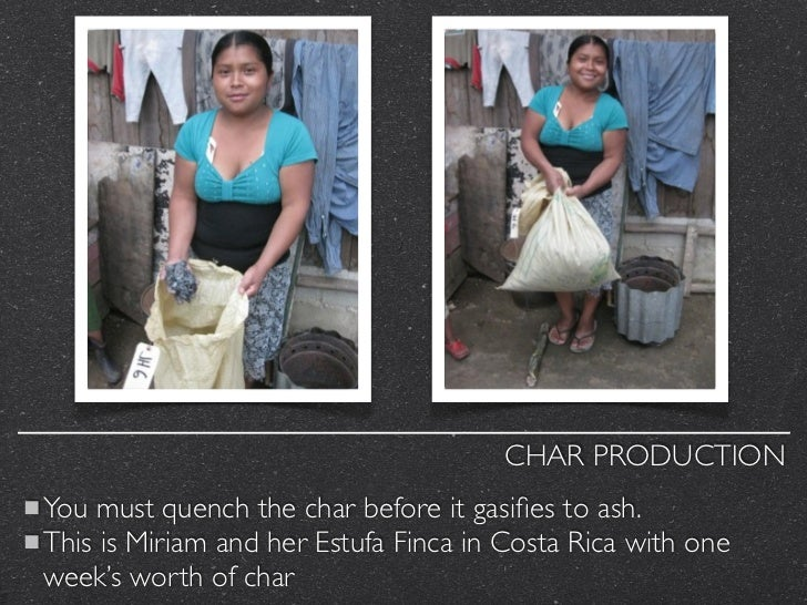 CHAR PRODUCTIONYou must quench the char before it gasifies to ash.This is Miriam and her Estufa Finca in Costa Rica with on...