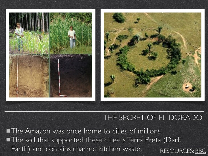 THE SECRET OF EL DORADOThe Amazon was once home to cities of millionsThe soil that supported these cities is Terra Preta (...