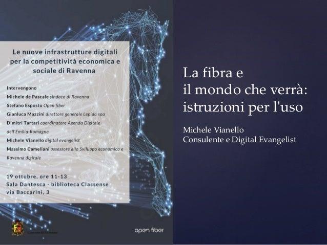 La fibra e il mondo che verrà: istruzioni per l'uso  Michele Vianello Consulente e Digital Evangelist