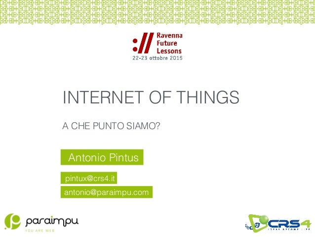 Antonio Pintus pintux@crs4.it INTERNET OF THINGS A CHE PUNTO SIAMO? antonio@paraimpu.com