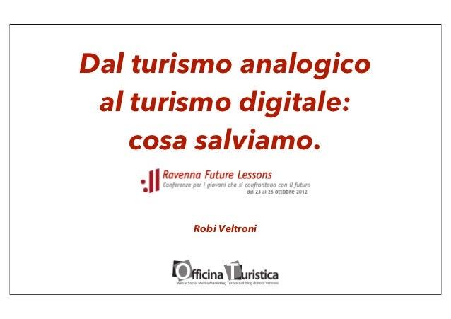 Dal turismo analogico al turismo digitale:    cosa salviamo.        Robi Veltroni
