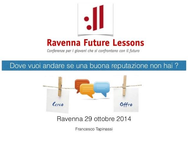 Dove vuoi andare se una buona reputazione non hai ?  Ravenna 29 ottobre 2014  Francesco Tapinassi