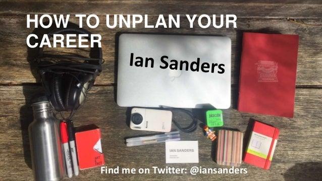 HOW TO UNPLAN YOUR CAREER Find me on Twitter: @iansanders