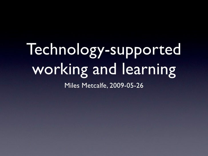 Technology-supported  working and learning      Miles Metcalfe, 2009-05-26