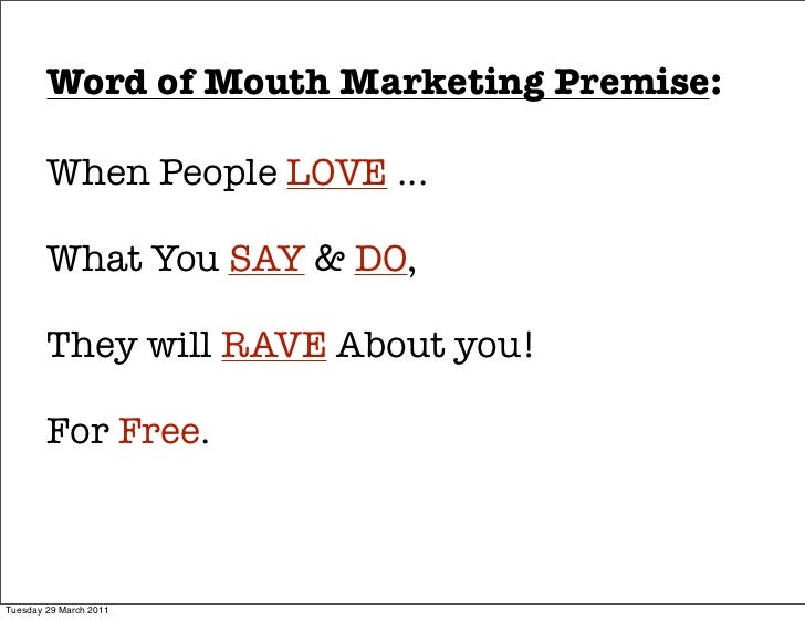 Word of Mouth Marketing Premise:        When People LOVE ...        What You SAY & DO,        They will RAVE About you!   ...