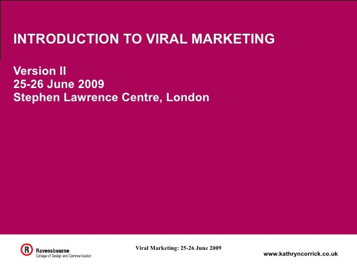 INTRODUCTION TO VIRAL MARKETING  Version II 25-26 June 2009 Stephen Lawrence Centre, London                        Viral M...