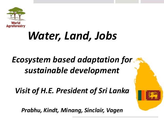 Water, Land, Jobs Ecosystem based adaptation for sustainable development Visit of H.E. President of Sri Lanka Prabhu, Kind...